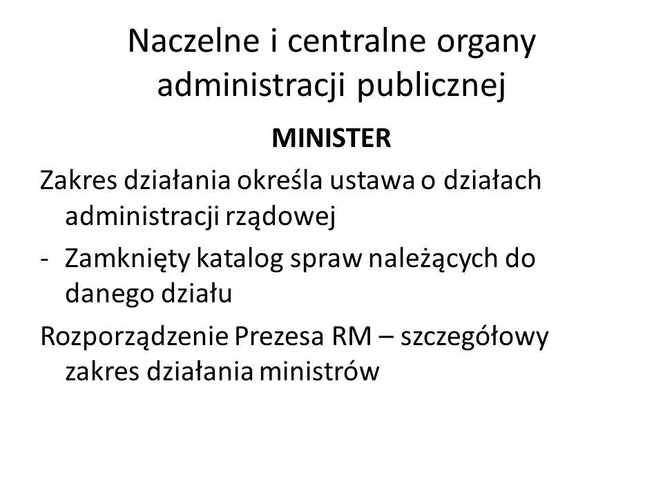 Naczelne i centralne organy administracji publicznej MINISTER Zakres działania określa ustawa o działach administracji rządowej -Zamknięty katalog spr