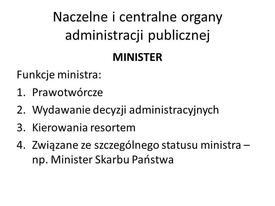 Naczelne i centralne organy administracji publicznej MINISTER Funkcje ministra: 1.Prawotwórcze 2.Wydawanie decyzji administracyjnych 3.Kierowania reso