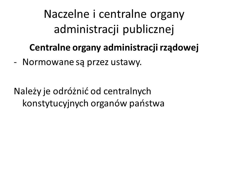 Naczelne i centralne organy administracji publicznej Centralne organy administracji rządowej -Normowane są przez ustawy. Należy je odróżnić od central