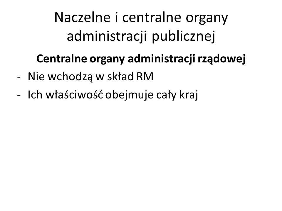 Naczelne i centralne organy administracji publicznej Centralne organy administracji rządowej -Nie wchodzą w skład RM -Ich właściwość obejmuje cały kra