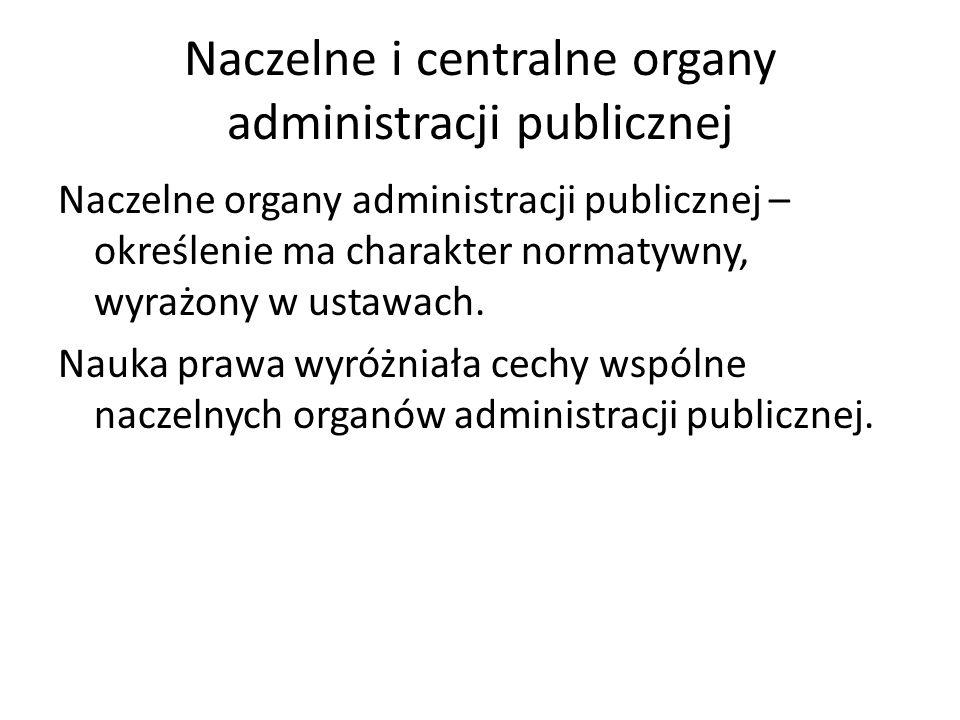 Naczelne i centralne organy administracji publicznej Naczelne organy administracji publicznej – określenie ma charakter normatywny, wyrażony w ustawac