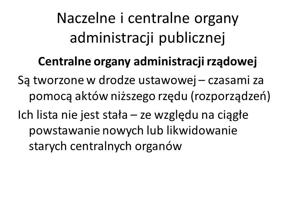 Naczelne i centralne organy administracji publicznej Centralne organy administracji rządowej Są tworzone w drodze ustawowej – czasami za pomocą aktów