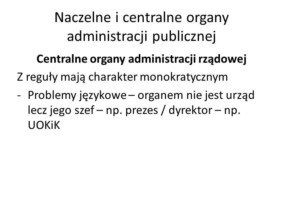 Naczelne i centralne organy administracji publicznej Centralne organy administracji rządowej Z reguły mają charakter monokratycznym -Problemy językowe – organem nie jest urząd lecz jego szef – np.
