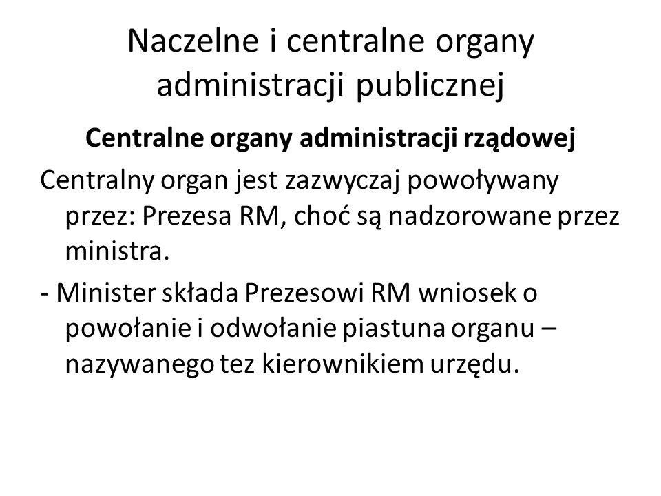 Naczelne i centralne organy administracji publicznej Centralne organy administracji rządowej Centralny organ jest zazwyczaj powoływany przez: Prezesa RM, choć są nadzorowane przez ministra.