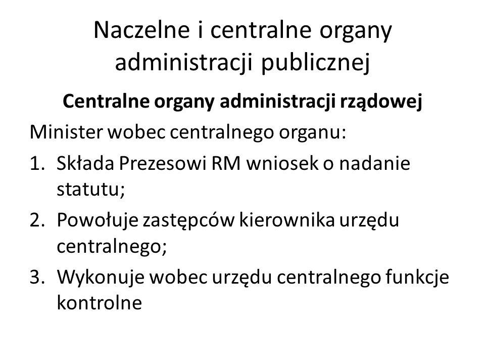 Naczelne i centralne organy administracji publicznej Centralne organy administracji rządowej Minister wobec centralnego organu: 1.Składa Prezesowi RM
