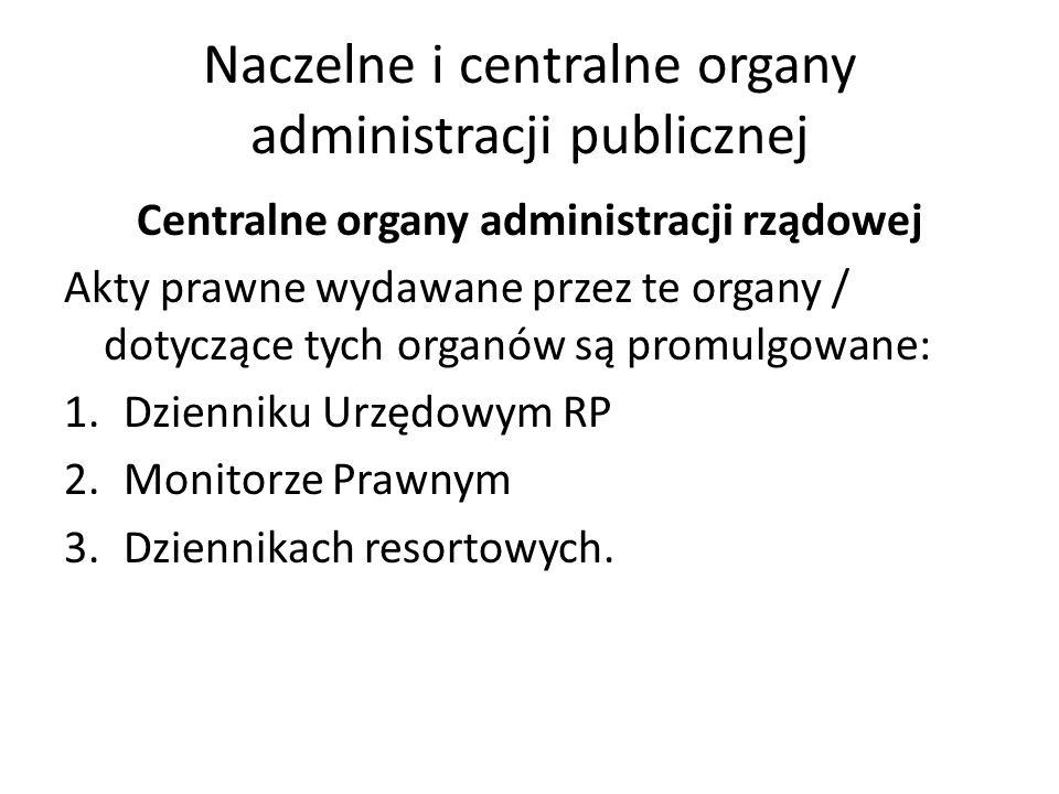 Naczelne i centralne organy administracji publicznej Centralne organy administracji rządowej Akty prawne wydawane przez te organy / dotyczące tych organów są promulgowane: 1.Dzienniku Urzędowym RP 2.Monitorze Prawnym 3.Dziennikach resortowych.