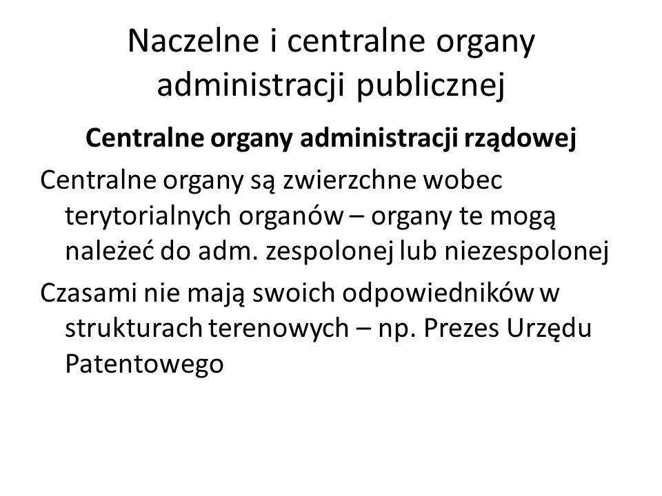 Naczelne i centralne organy administracji publicznej Centralne organy administracji rządowej Centralne organy są zwierzchne wobec terytorialnych organów – organy te mogą należeć do adm.
