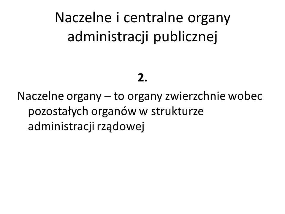 Naczelne i centralne organy administracji publicznej 2. Naczelne organy – to organy zwierzchnie wobec pozostałych organów w strukturze administracji r