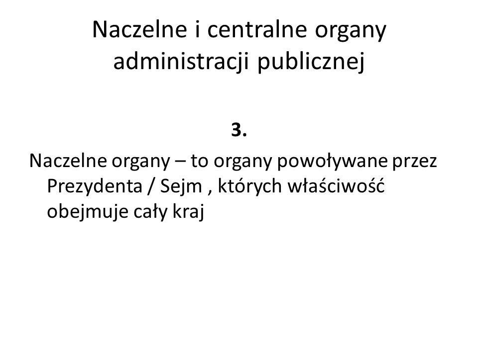 Naczelne i centralne organy administracji publicznej 3. Naczelne organy – to organy powoływane przez Prezydenta / Sejm, których właściwość obejmuje ca
