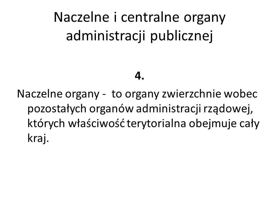 Naczelne i centralne organy administracji publicznej Centralne organy administracji rządowej -Nie wchodzą w skład RM -Ich właściwość obejmuje cały kraj
