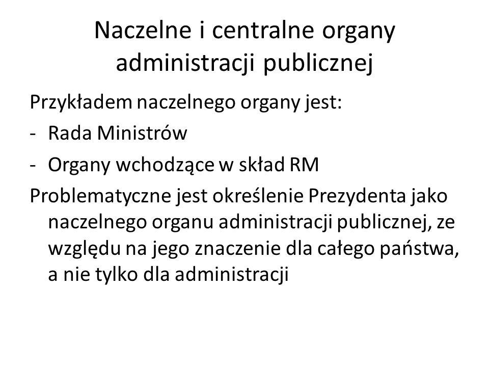 Naczelne i centralne organy administracji publicznej Przykładem naczelnego organy jest: -Rada Ministrów -Organy wchodzące w skład RM Problematyczne jest określenie Prezydenta jako naczelnego organu administracji publicznej, ze względu na jego znaczenie dla całego państwa, a nie tylko dla administracji