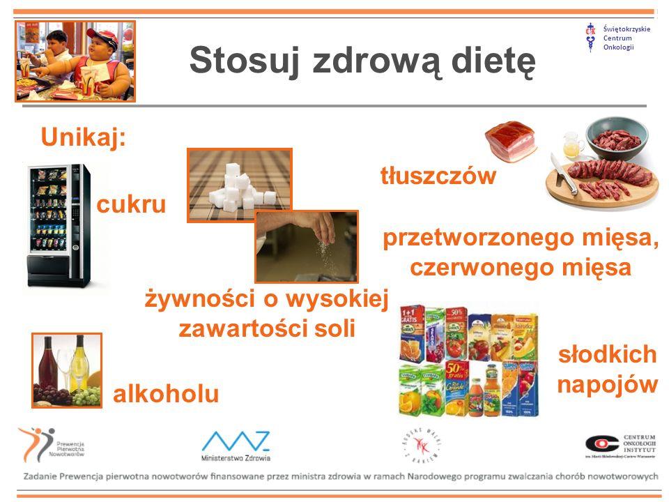 Świętokrzyskie Centrum Onkologii Stosuj zdrową dietę Unikaj: tłuszczów cukru alkoholu słodkich napojów przetworzonego mięsa, czerwonego mięsa żywności