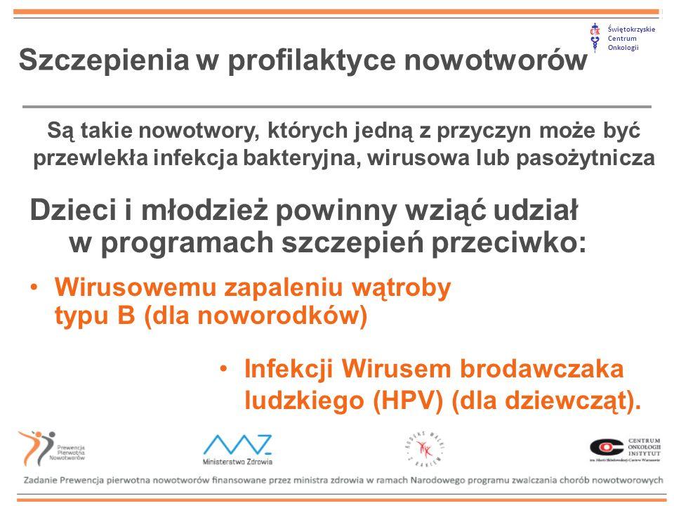 Świętokrzyskie Centrum Onkologii Szczepienia w profilaktyce nowotworów Dzieci i młodzież powinny wziąć udział w programach szczepień przeciwko: Wirusowemu zapaleniu wątroby typu B (dla noworodków) Infekcji Wirusem brodawczaka ludzkiego (HPV) (dla dziewcząt).