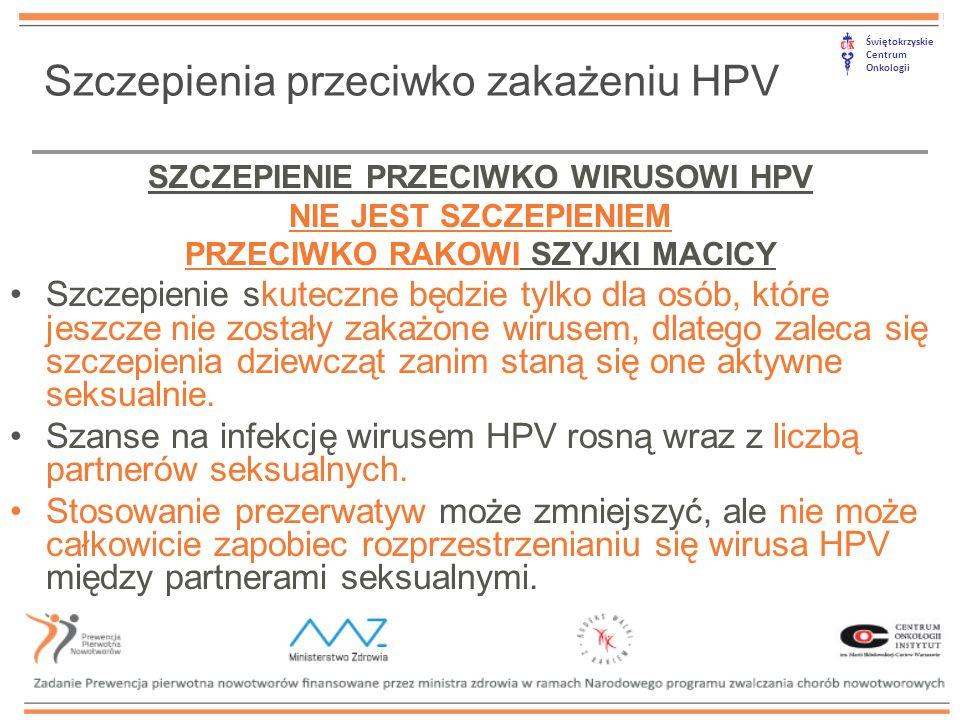 Świętokrzyskie Centrum Onkologii Szczepienia przeciwko zakażeniu HPV SZCZEPIENIE PRZECIWKO WIRUSOWI HPV NIE JEST SZCZEPIENIEM PRZECIWKO RAKOWI SZYJKI MACICY Szczepienie skuteczne będzie tylko dla osób, które jeszcze nie zostały zakażone wirusem, dlatego zaleca się szczepienia dziewcząt zanim staną się one aktywne seksualnie.