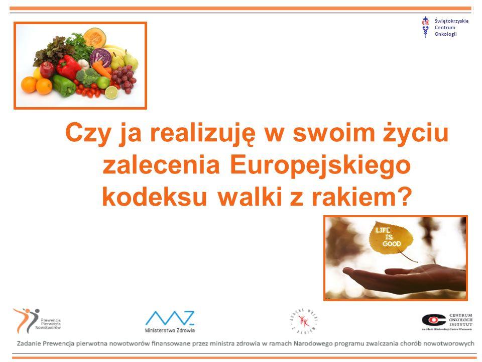 Świętokrzyskie Centrum Onkologii Czy ja realizuję w swoim życiu zalecenia Europejskiego kodeksu walki z rakiem