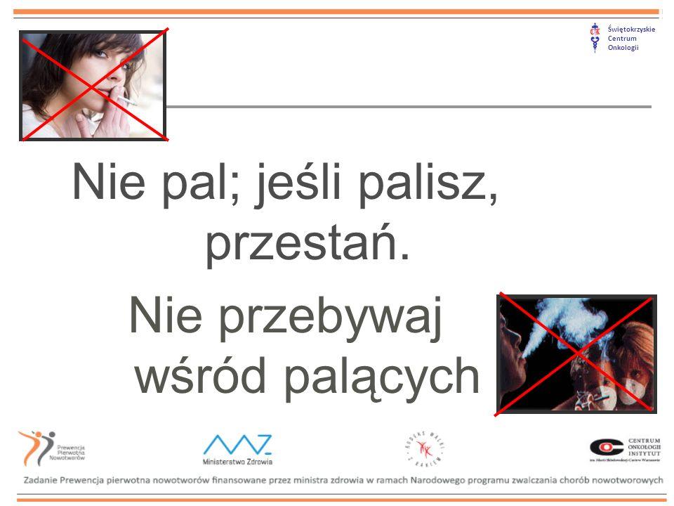 Świętokrzyskie Centrum Onkologii Nie pal; jeśli palisz, przestań. Nie przebywaj wśród palących