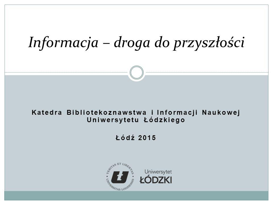Katedra Bibliotekoznawstwa i Informacji Naukowej Uniwersytetu Łódzkiego Łódź 2015 Informacja – droga do przyszłości