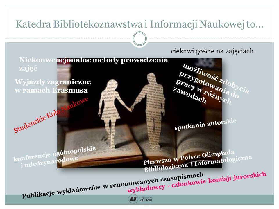 Katedra Bibliotekoznawstwa i Informacji Naukowej to… konferencje ogólnopolskie i międzynarodowe spotkania autorskie Publikacje wykładowców w renomowanych czasopismach wykładowcy - członkowie komisji jurorskich Pierwsza w Polsce Olimpiada Bibliologiczna i Informatologiczna Studenckie Koło Naukowe ciekawi goście na zajęciach Niekonwencjonalne metody prowadzenia zajęć możliwość zdobycia przygotowania do pracy w różnych zawodach Wyjazdy zagraniczne w ramach Erasmusa