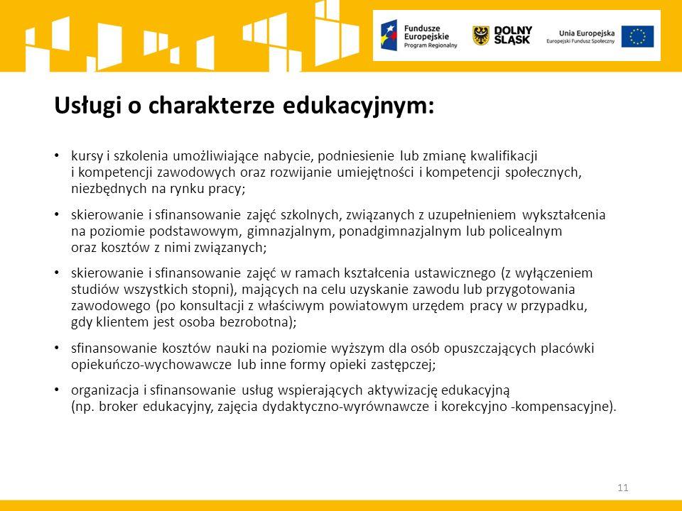 Usługi o charakterze edukacyjnym: kursy i szkolenia umożliwiające nabycie, podniesienie lub zmianę kwalifikacji i kompetencji zawodowych oraz rozwijanie umiejętności i kompetencji społecznych, niezbędnych na rynku pracy; skierowanie i sfinansowanie zajęć szkolnych, związanych z uzupełnieniem wykształcenia na poziomie podstawowym, gimnazjalnym, ponadgimnazjalnym lub policealnym oraz kosztów z nimi związanych; skierowanie i sfinansowanie zajęć w ramach kształcenia ustawicznego (z wyłączeniem studiów wszystkich stopni), mających na celu uzyskanie zawodu lub przygotowania zawodowego (po konsultacji z właściwym powiatowym urzędem pracy w przypadku, gdy klientem jest osoba bezrobotna); sfinansowanie kosztów nauki na poziomie wyższym dla osób opuszczających placówki opiekuńczo-wychowawcze lub inne formy opieki zastępczej; organizacja i sfinansowanie usług wspierających aktywizację edukacyjną (np.
