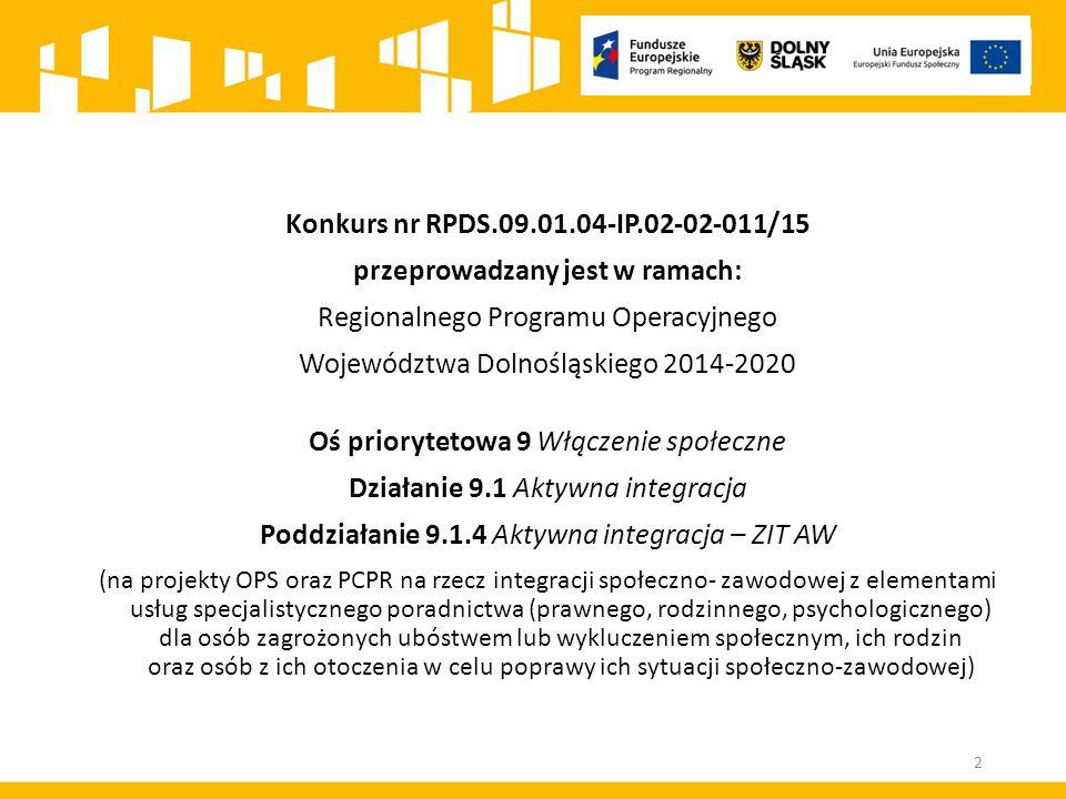 Konkurs nr RPDS.09.01.04-IP.02-02-011/15 przeprowadzany jest w ramach: Regionalnego Programu Operacyjnego Województwa Dolnośląskiego 2014-2020 Oś priorytetowa 9 Włączenie społeczne Działanie 9.1 Aktywna integracja Poddziałanie 9.1.4 Aktywna integracja – ZIT AW (na projekty OPS oraz PCPR na rzecz integracji społeczno- zawodowej z elementami usług specjalistycznego poradnictwa (prawnego, rodzinnego, psychologicznego) dla osób zagrożonych ubóstwem lub wykluczeniem społecznym, ich rodzin oraz osób z ich otoczenia w celu poprawy ich sytuacji społeczno-zawodowej) 2