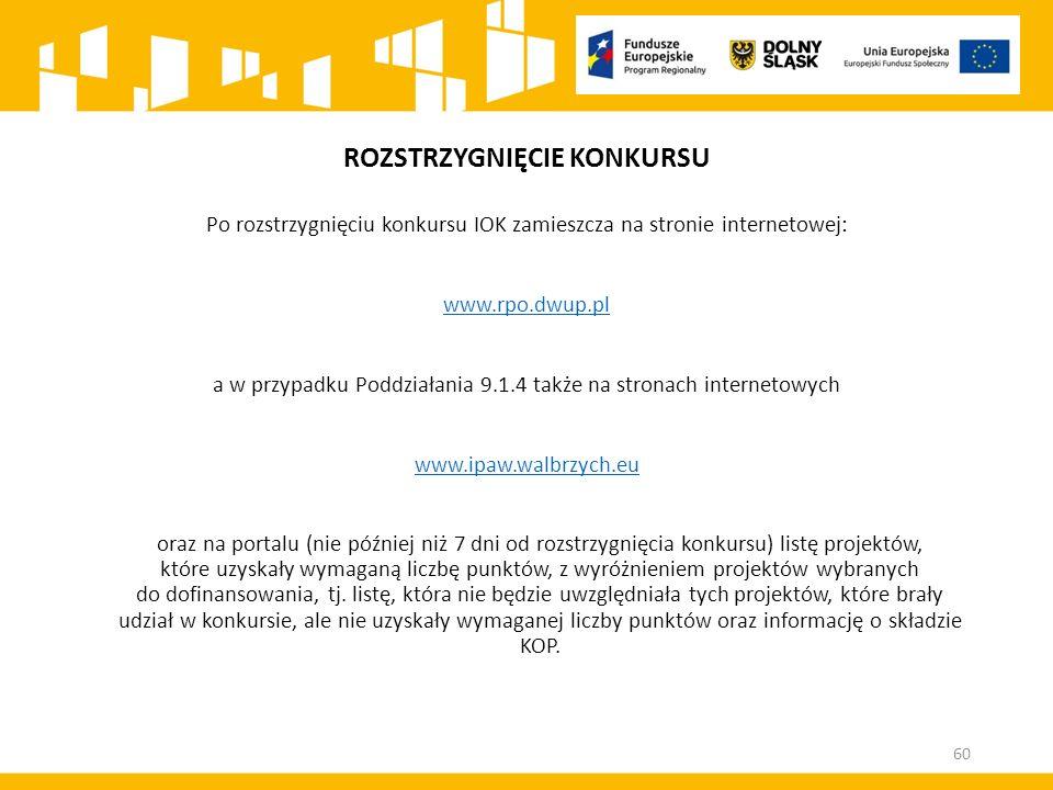ROZSTRZYGNIĘCIE KONKURSU Po rozstrzygnięciu konkursu IOK zamieszcza na stronie internetowej: www.rpo.dwup.pl a w przypadku Poddziałania 9.1.4 także na stronach internetowych www.ipaw.walbrzych.eu oraz na portalu (nie później niż 7 dni od rozstrzygnięcia konkursu) listę projektów, które uzyskały wymaganą liczbę punktów, z wyróżnieniem projektów wybranych do dofinansowania, tj.