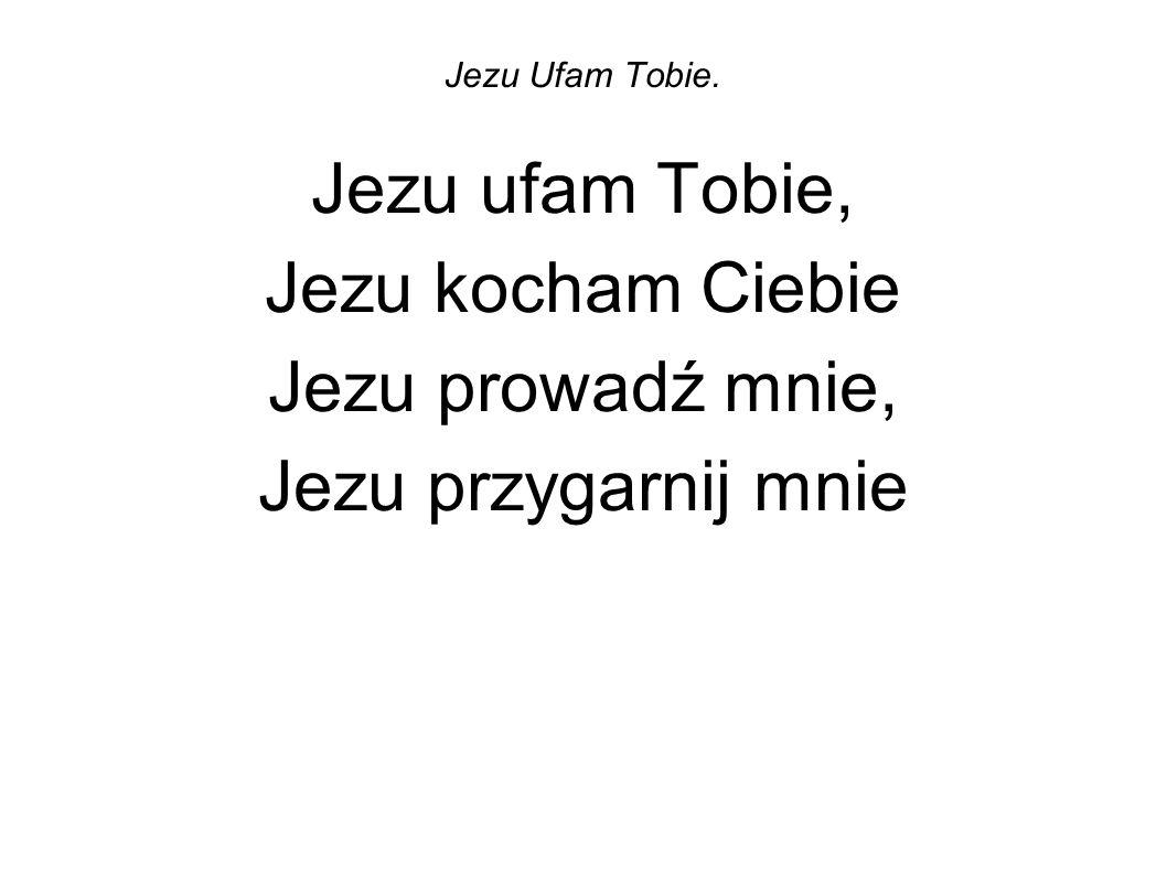 Jezu Ufam Tobie. Jezu ufam Tobie, Jezu kocham Ciebie Jezu prowadź mnie, Jezu przygarnij mnie