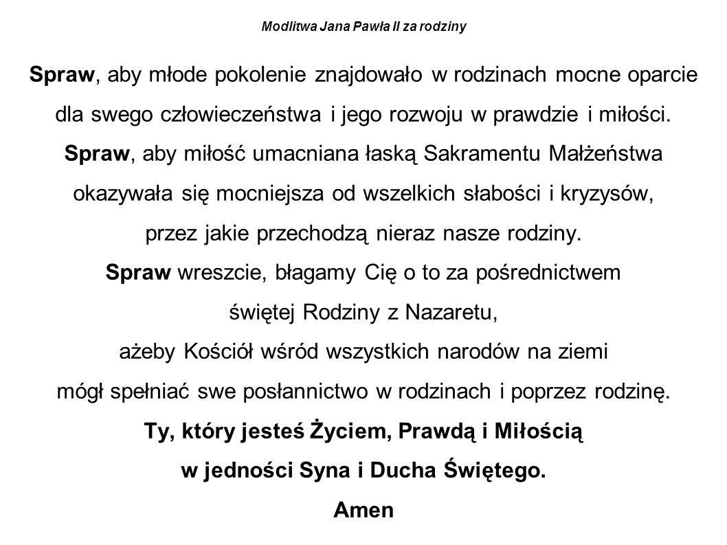 Modlitwa Jana Pawła II za rodziny Spraw, aby młode pokolenie znajdowało w rodzinach mocne oparcie dla swego człowieczeństwa i jego rozwoju w prawdzie