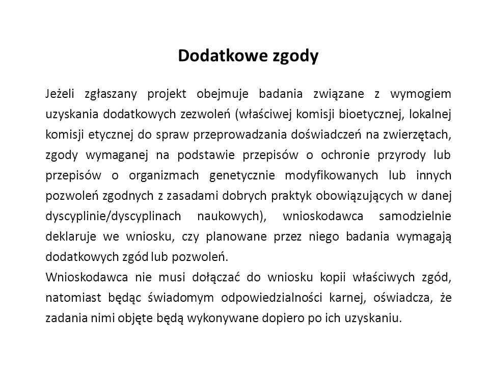 Dodatkowe zgody Jeżeli zgłaszany projekt obejmuje badania związane z wymogiem uzyskania dodatkowych zezwoleń (właściwej komisji bioetycznej, lokalnej