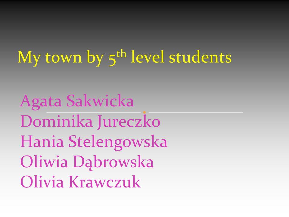 Agata Sakwicka Dominika Jureczko Hania Stelengowska Oliwia Dąbrowska Olivia Krawczuk My town by 5 th level students