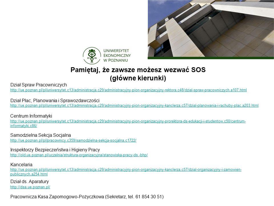 Pamiętaj, że zawsze możesz wezwać SOS (główne kierunki) Dział Spraw Pracowniczych http://ue.poznan.pl/pl/uniwersytet,c13/administracja,c29/administracyjny-pion-organizacyjny-rektora,c48/dzial-spraw-pracowniczych,a107.html Dział Płac, Planowania i Sprawozdawczości http://ue.poznan.pl/pl/uniwersytet,c13/administracja,c29/administracyjny-pion-organizacyjny-kanclerza,c57/dzial-planowania-i-rachuby-plac,a203.html http://ue.poznan.pl/pl/uniwersytet,c13/administracja,c29/administracyjny-pion-organizacyjny-kanclerza,c57/dzial-planowania-i-rachuby-plac,a203.html Centrum Informatyki http://ue.poznan.pl/pl/uniwersytet,c13/administracja,c29/administracyjny-pion-organizacyjny-prorektora-ds-edukacji-i-studentow,c50/centrum- informatyki,c86/ http://ue.poznan.pl/pl/uniwersytet,c13/administracja,c29/administracyjny-pion-organizacyjny-prorektora-ds-edukacji-i-studentow,c50/centrum- informatyki,c86/ Samodzielna Sekcja Socjalna http://ue.poznan.pl/pl/pracownicy,c359/samodzielna-sekcja-socjalna,c1722/ http://ue.poznan.pl/pl/pracownicy,c359/samodzielna-sekcja-socjalna,c1722/ Inspektorzy Bezpieczeństwa i Higieny Pracy http://old.ue.poznan.pl/uczelnia/struktura-organizacyjna/stanowiska-pracy-ds.-bhp/ http://old.ue.poznan.pl/uczelnia/struktura-organizacyjna/stanowiska-pracy-ds.-bhp/ Kancelaria http://ue.poznan.pl/pl/uniwersytet,c13/administracja,c29/administracyjny-pion-organizacyjny-kanclerza,c57/dzial-organizacyjny-i-zamowien- publicznych,a254.html http://ue.poznan.pl/pl/uniwersytet,c13/administracja,c29/administracyjny-pion-organizacyjny-kanclerza,c57/dzial-organizacyjny-i-zamowien- publicznych,a254.html Dział ds.