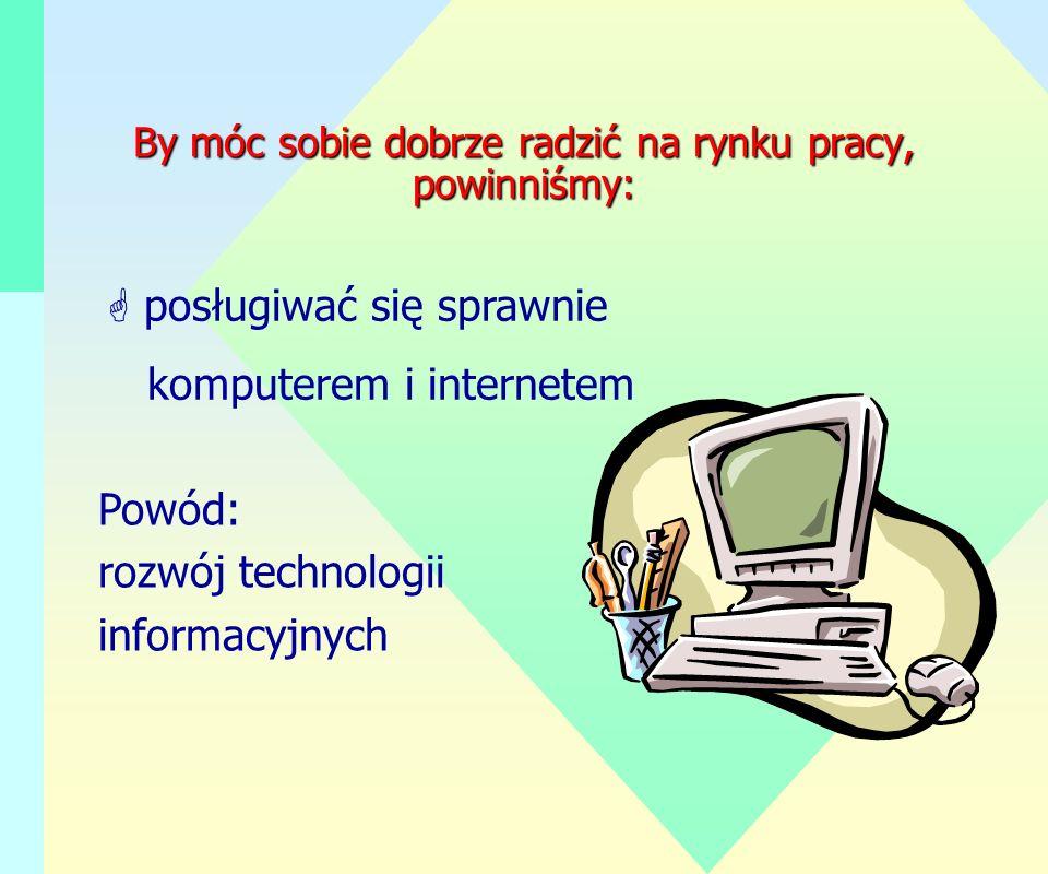 By móc sobie dobrze radzić na rynku pracy, powinniśmy: G posługiwać się sprawnie komputerem i internetem Powód: rozwój technologii informacyjnych