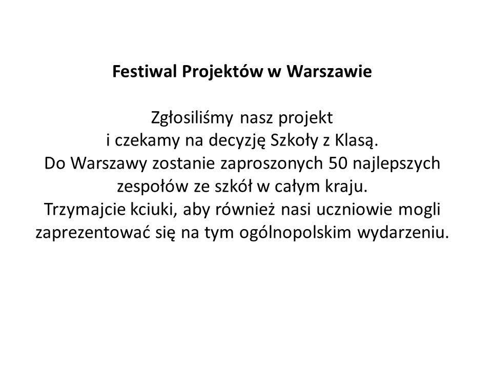 Festiwal Projektów w Warszawie Zgłosiliśmy nasz projekt i czekamy na decyzję Szkoły z Klasą. Do Warszawy zostanie zaproszonych 50 najlepszych zespołów