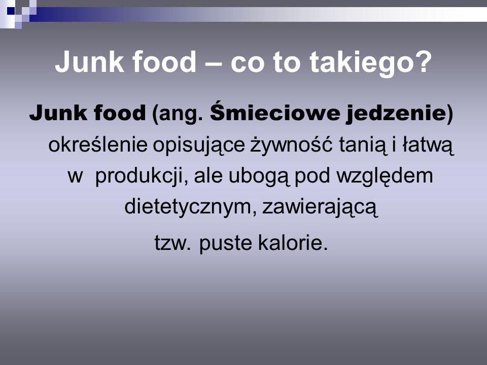 Junk food – co to takiego? Junk food (ang. Śmieciowe jedzenie ) określenie opisujące żywność tanią i łatwą w produkcji, ale ubogą pod względem dietety