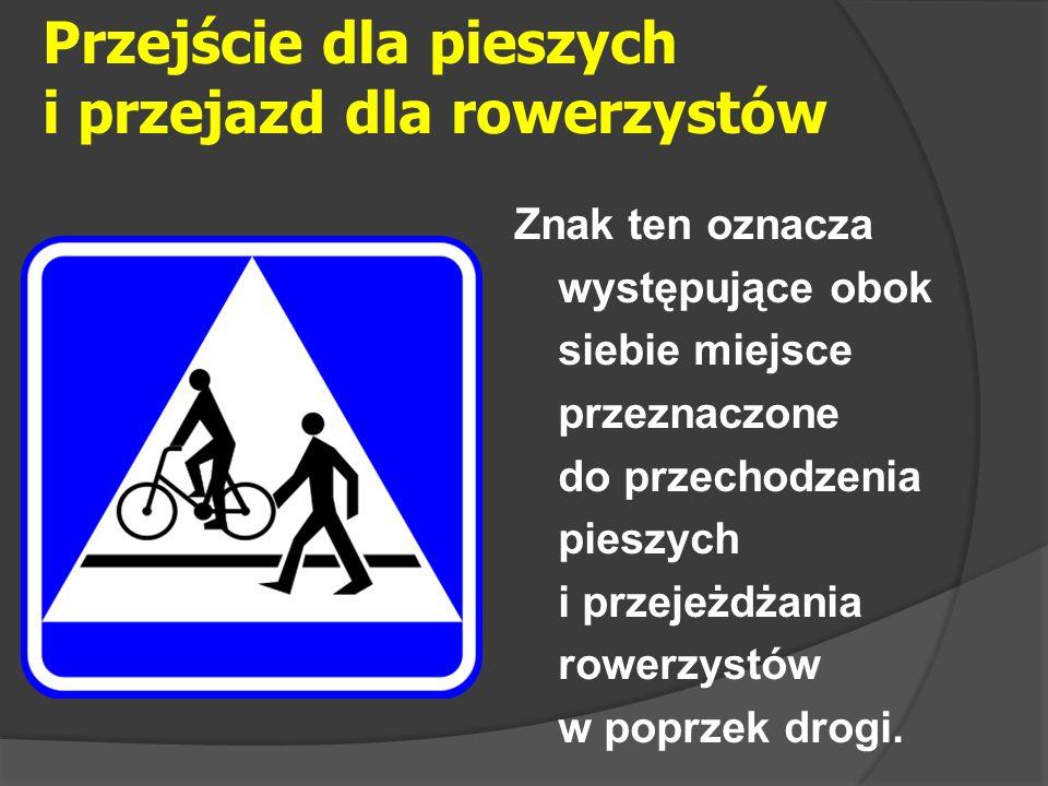 Przejście dla pieszych i przejazd dla rowerzystów Znak ten oznacza występujące obok siebie miejsce przeznaczone do przechodzenia pieszych i przejeżdża