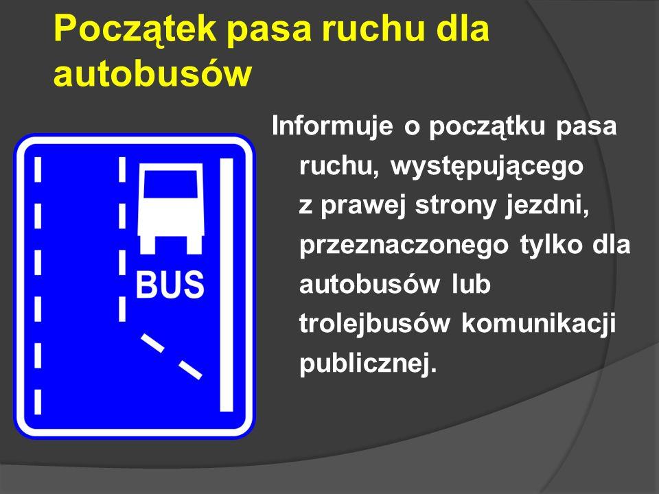 Początek pasa ruchu dla autobusów Informuje o początku pasa ruchu, występującego z prawej strony jezdni, przeznaczonego tylko dla autobusów lub trolej