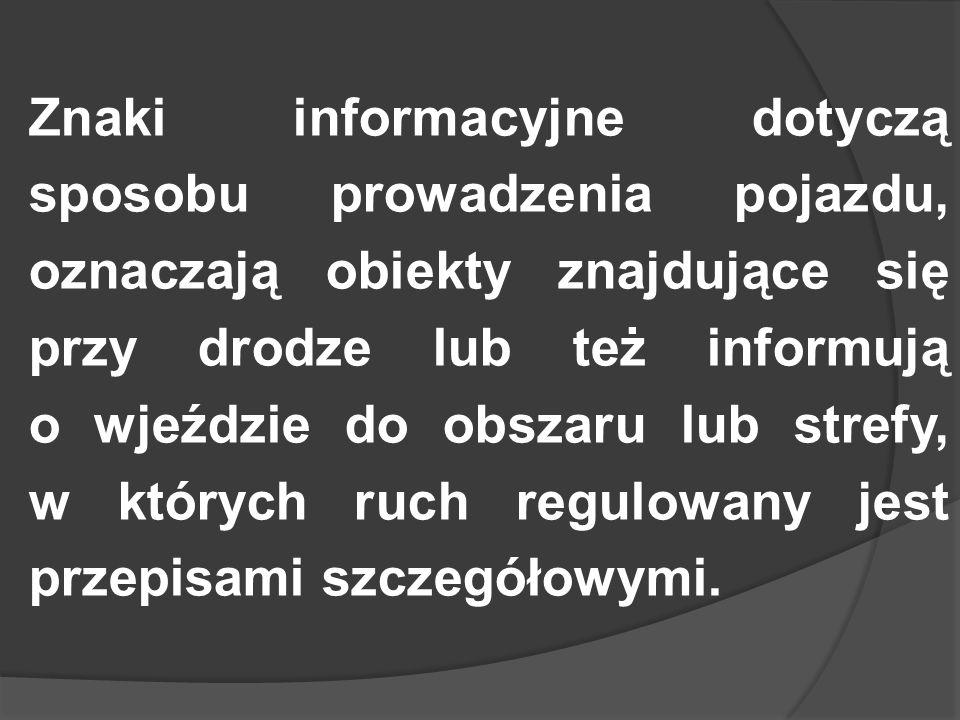 Znaki informacyjne dotyczą sposobu prowadzenia pojazdu, oznaczają obiekty znajdujące się przy drodze lub też informują o wjeździe do obszaru lub stref