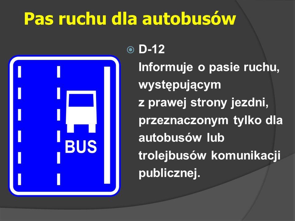 Pas ruchu dla autobusów  D-12 Informuje o pasie ruchu, występującym z prawej strony jezdni, przeznaczonym tylko dla autobusów lub trolejbusów komunik