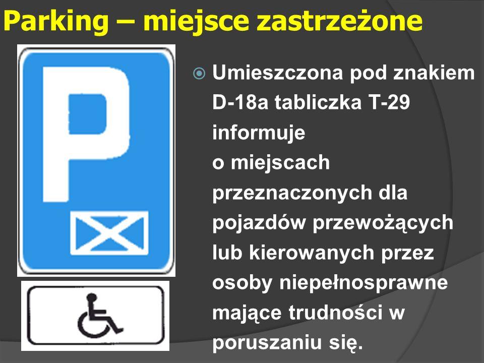 Parking – miejsce zastrzeżone  Umieszczona pod znakiem D-18a tabliczka T-29 informuje o miejscach przeznaczonych dla pojazdów przewożących lub kierow