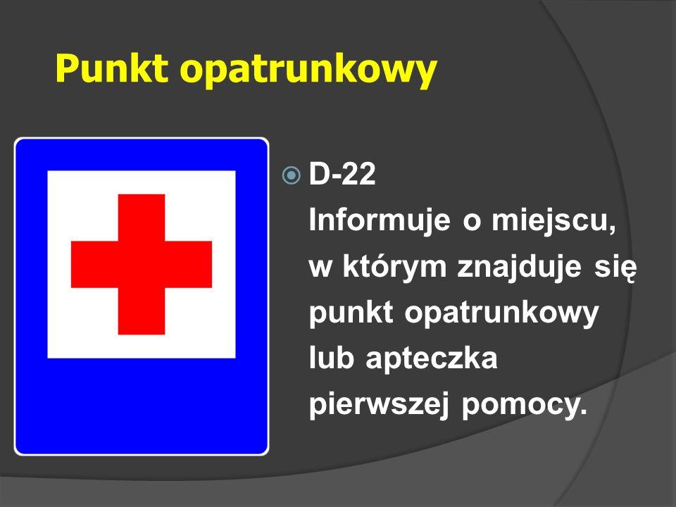 Punkt opatrunkowy  D-22 Informuje o miejscu, w którym znajduje się punkt opatrunkowy lub apteczka pierwszej pomocy.