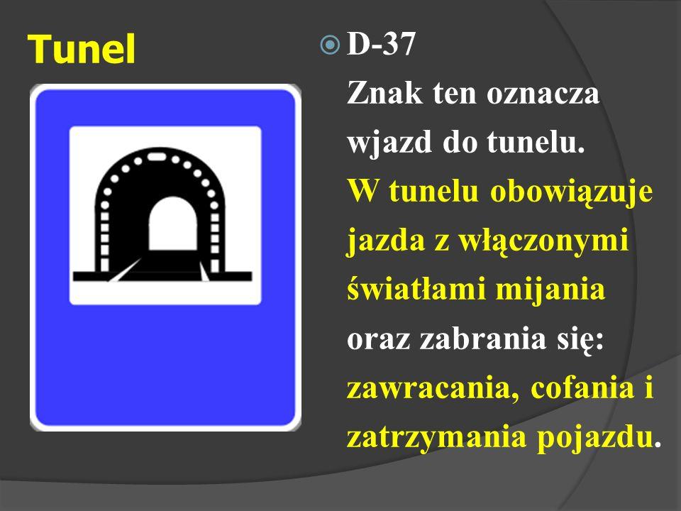 Tunel  D-37 Znak ten oznacza wjazd do tunelu. W tunelu obowiązuje jazda z włączonymi światłami mijania oraz zabrania się: zawracania, cofania i zatrz