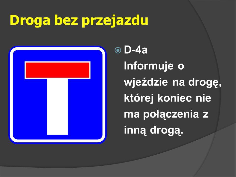 Droga bez przejazdu  D-4a Informuje o wjeździe na drogę, której koniec nie ma połączenia z inną drogą.