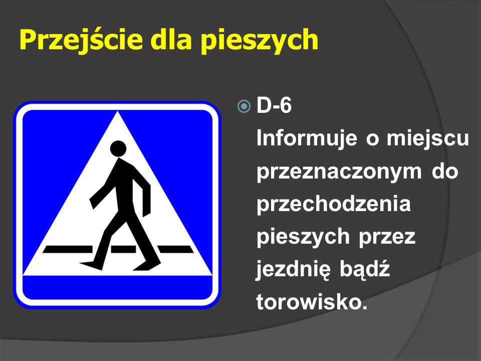 Przejście dla pieszych  D-6 Informuje o miejscu przeznaczonym do przechodzenia pieszych przez jezdnię bądź torowisko.