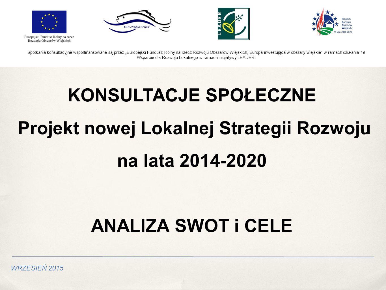 """WRZESIEŃ 2015 KONSULTACJE SPOŁECZNE Projekt nowej Lokalnej Strategii Rozwoju na lata 2014-2020 ANALIZA SWOT i CELE Spotkania konsultacyjne współfinansowane są przez """"Europejski Fundusz Rolny na rzecz Rozwoju Obszarów Wiejskich, Europa inwestująca w obszary wiejskie w ramach działania 19 Wsparcie dla Rozwoju Lokalnego w ramach inicjatywy LEADER."""