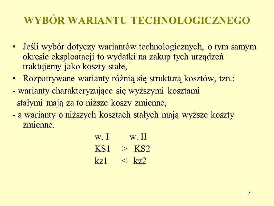 3 Jeśli wybór dotyczy wariantów technologicznych, o tym samym okresie eksploatacji to wydatki na zakup tych urządzeń traktujemy jako koszty stałe, Rozpatrywane warianty różnią się strukturą kosztów, tzn.: - warianty charakteryzujące się wyższymi kosztami stałymi mają za to niższe koszy zmienne, - a warianty o niższych kosztach stałych mają wyższe koszty zmienne.