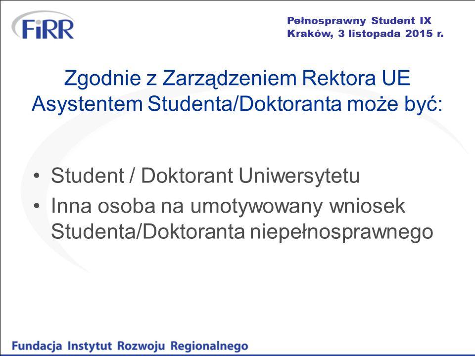 Pełnosprawny Student IX Kraków, 3 listopada 2015 r. Zgodnie z Zarządzeniem Rektora UE Asystentem Studenta/Doktoranta może być: Student / Doktorant Uni