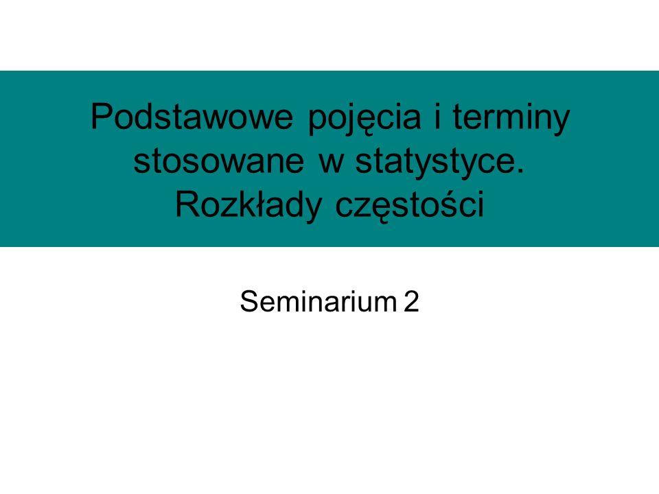 Podstawowe pojęcia i terminy stosowane w statystyce. Rozkłady częstości Seminarium 2