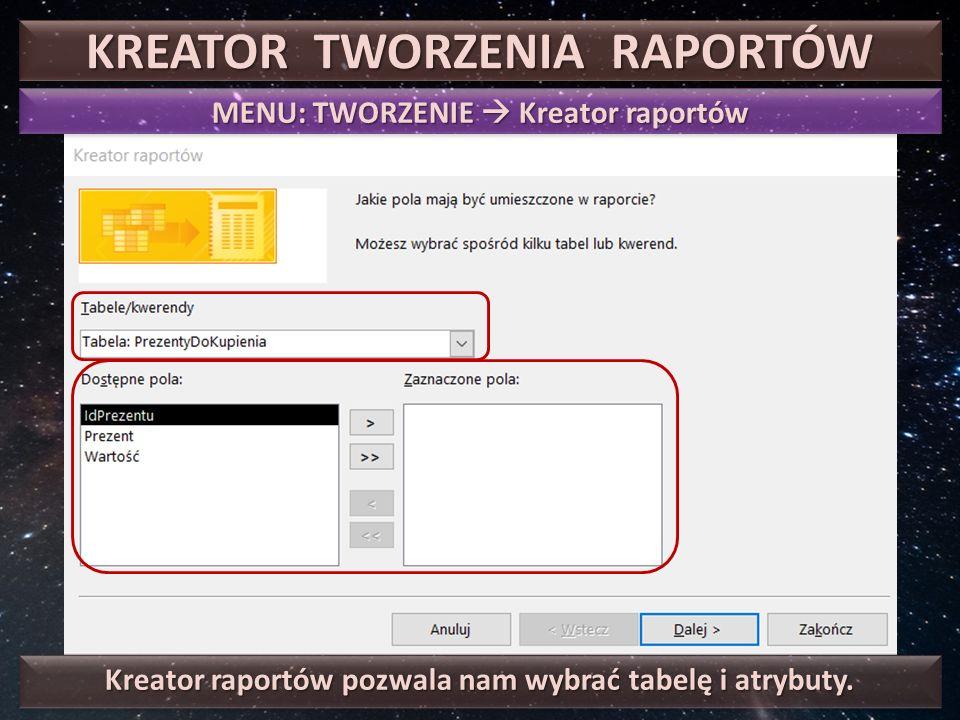 KREATOR TWORZENIA RAPORTÓW MENU: TWORZENIE  Kreator raportów Kreator raportów pozwala nam wybrać tabelę i atrybuty.