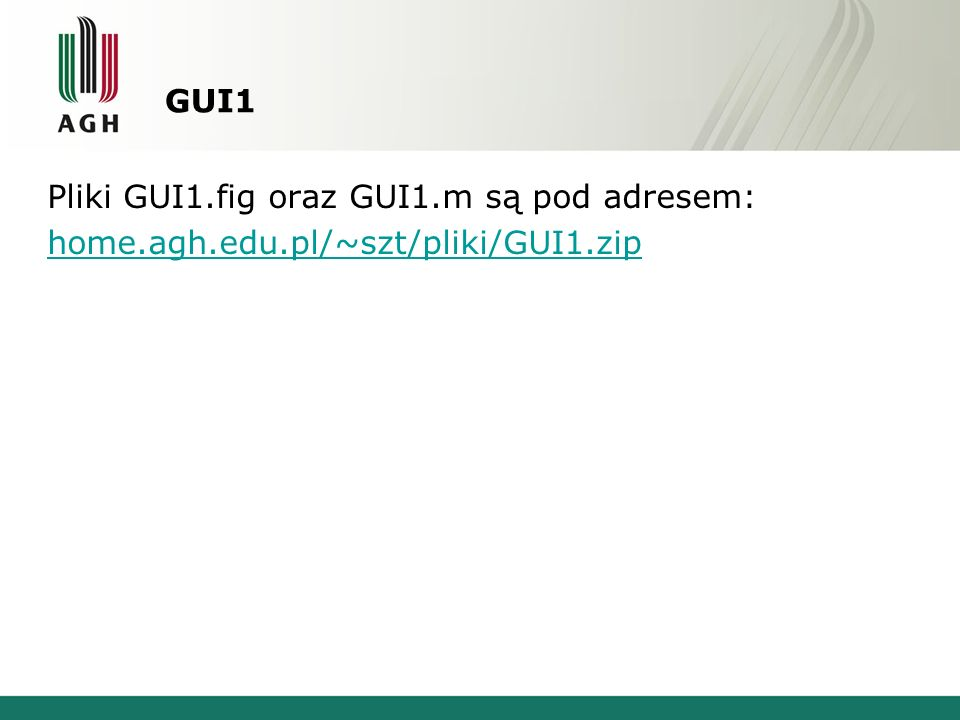 GUI1 Pliki GUI1.fig oraz GUI1.m są pod adresem: home.agh.edu.pl/~szt/pliki/GUI1.zip