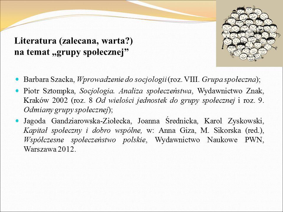 """Literatura (zalecana, warta?) na temat """"grupy społecznej"""" Barbara Szacka, Wprowadzenie do socjologii (roz. VIII. Grupa społeczna); Piotr Sztompka, Soc"""