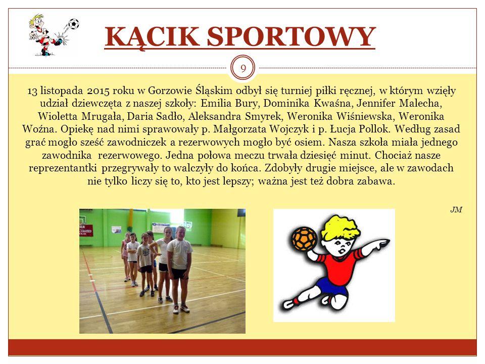 KĄCIK SPORTOWY 13 listopada 2015 roku w Gorzowie Śląskim odbył się turniej piłki ręcznej, w którym wzięły udział dziewczęta z naszej szkoły: Emilia Bu